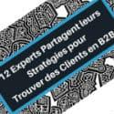 Gagner de nouveaux clients en B2B : 12 experts donnent leurs secrets